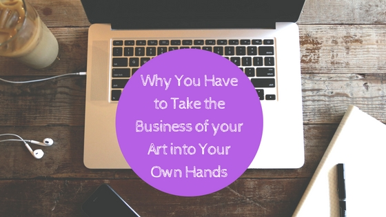 Why You Have to Take the Business of your Arts into Your Own Hands