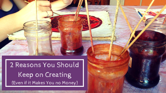2 Reasons You Should Keep on Creating Even if It Makes you No Money